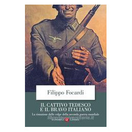 CATTIVO TEDESCO E IL BRAVO ITALIANO. LA RIMOZIONE DELLE COLPE DELLA SECONDA GUERRA MONDIALE (IL)