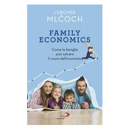 FAMILY ECONOMICS. COME LA FAMIGLIA PUò SALVARE IL CUORE DELL`ECONOMIA