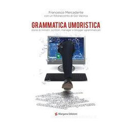 GRAMMATICA UMORISTICA. STORIE DI MINISTRI, SCRITTORI, MANAGER E BLOGGER SGRAMMATICATI