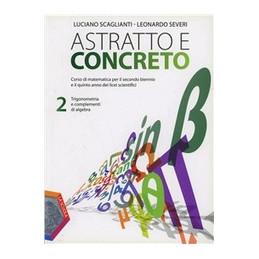 ASTRATTO E CONCRETO TRIGONOMETRIA E COMPLEMENTI DI ALGEBRA Vol. 2