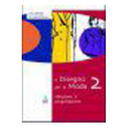 DISEGNO PER LA MODA 2 (IL) IDEAZIONE E PROGETTAZIONE Vol. 2