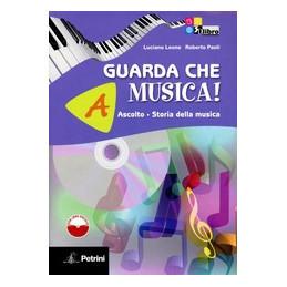 GUARDA CHE MUSICA! A. ASCOLTO, ST. DELLA MUSICA + LIB. DIG. + B. TEORIA, METODO, ANTOL. + CDROM VOL.