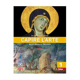CAPIRE L`ARTE DALLE ORIGINI AL TRECENTO VOL. 1
